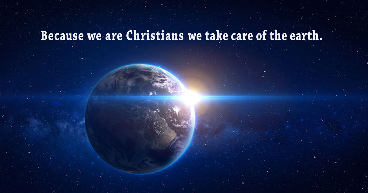 Because we are Christians we take care of the earth
